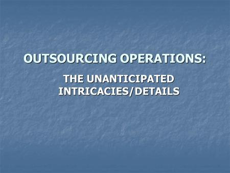 OUTSOURCING OPERATIONS: THE UNANTICIPATED INTRICACIES/DETAILS.