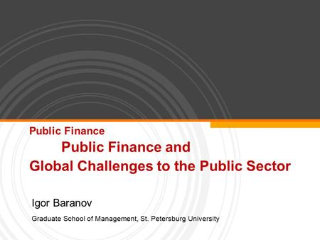 Public Finance Public Finance and Global Challenges to the Public Sector Igor Baranov Graduate School of Management, St. Petersburg University.