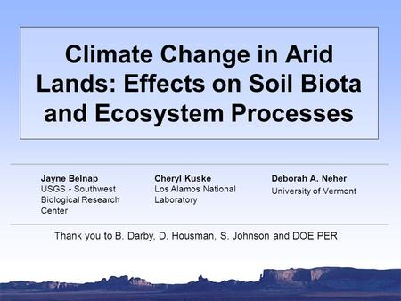 Climate Change in Arid Lands: Effects on Soil Biota and Ecosystem Processes Deborah A. Neher University of Vermont Jayne Belnap USGS - Southwest Biological.