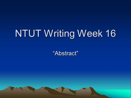 "NTUT Writing Week 16 ""Abstract"". Order of Typical Elements Included in an Abstract 1. B: background information; 2. P: the principle activity (or purpose)"