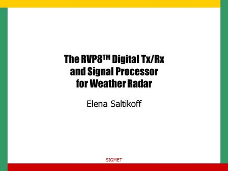 SIGMET The RVP8 TM Digital Tx/Rx and Signal Processor for Weather Radar Elena Saltikoff.
