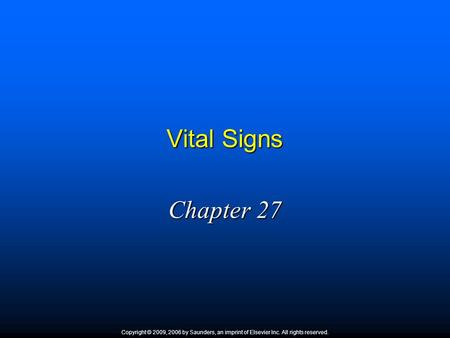 Vital Signs Chapter 27 Copyright © 2009, 2006 by Saunders, an imprint of Elsevier Inc. All rights reserved.