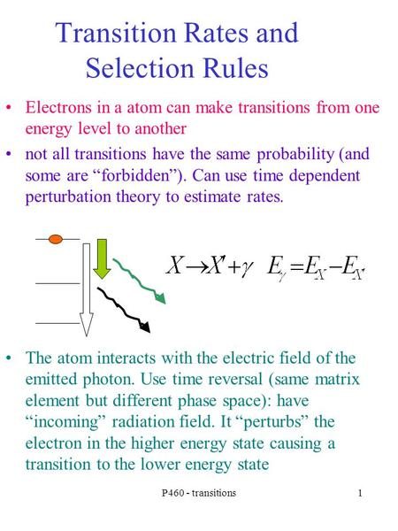 P460 - transitions1 Transition Rates and Selection Rules Electrons in a atom can make transitions from one energy level to another not all transitions.