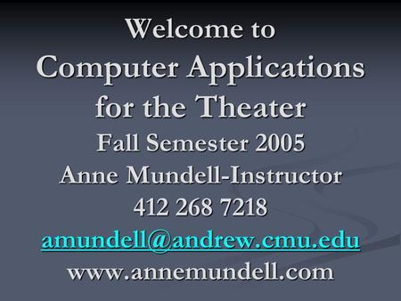 Welcome to Computer Applications for the Theater Fall Semester 2005 Anne Mundell-Instructor 412 268 7218