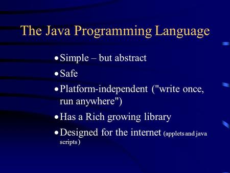 The Java Programming Language  Simple – but abstract  Safe  Platform-independent (write once, run anywhere)  Has a Rich growing library  Designed.