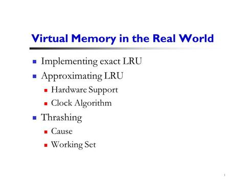 1 Virtual Memory in the Real World Implementing exact LRU Approximating LRU Hardware Support Clock Algorithm Thrashing Cause Working Set.