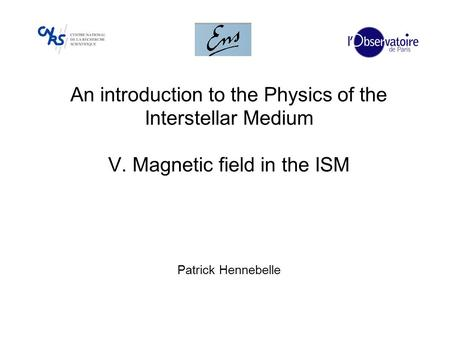 An introduction to the Physics of the Interstellar Medium V. Magnetic field in the ISM Patrick Hennebelle.