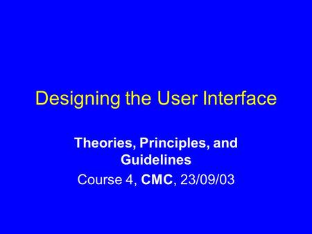 Designing the User Interface Theories, Principles, and Guidelines Course 4, CMC, 23/09/03.