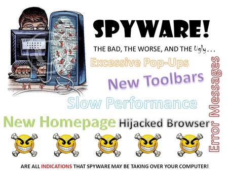 Spyware! THE BAD, THE WORSE, AND THE Ugly … ARE ALL INDICATIONS THAT SPYWARE MAY BE TAKING OVER YOUR COMPUTER!