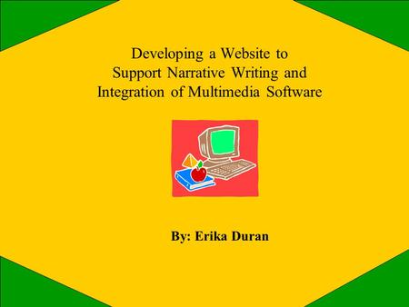 Developing a Website to Support Narrative Writing and Integration of Multimedia Software By: Erika Duran.