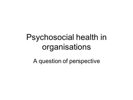Psychosocial health in organisations A question of perspective.