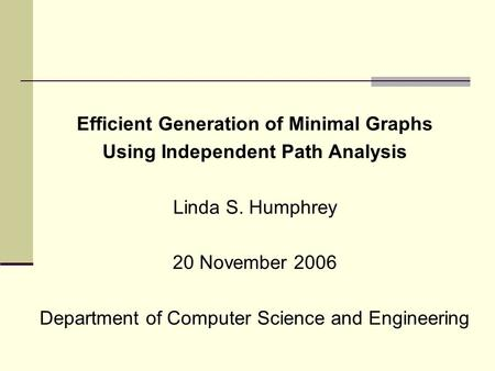 Efficient Generation of Minimal Graphs Using Independent Path Analysis Linda S. Humphrey 20 November 2006 Department of Computer Science and Engineering.