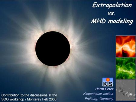 Extrapolation vs. MHD modeling Hardi Peter Kiepenheuer-Institut Freiburg, Germany Contribution to the discussions at the SDO workshop / Monterey Feb 2006.