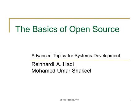 IS 553 - Spring 20041 The Basics of Open Source Reinhardi A. Haqi Mohamed Umar Shakeel Advanced Topics for Systems Development.