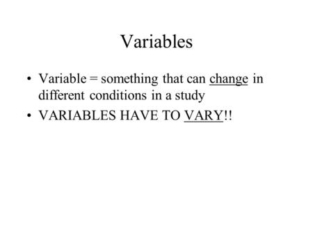 Variables Variable = something that can change in different conditions in a study VARIABLES HAVE TO VARY!!