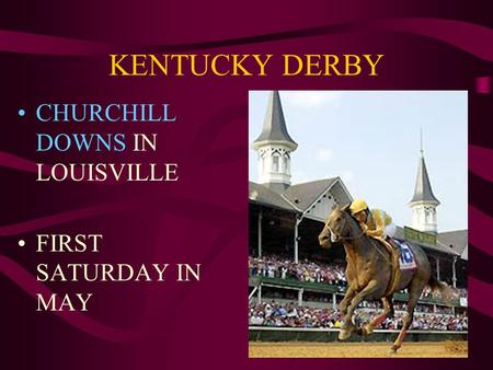 KENTUCKY DERBY CHURCHILL DOWNS IN LOUISVILLE FIRST SATURDAY IN MAY.