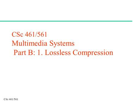CSc 461/561 CSc 461/561 Multimedia Systems Part B: 1. Lossless Compression.
