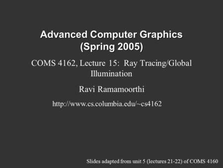 Advanced Computer Graphics (Spring 2005) COMS 4162, Lecture 15: Ray Tracing/Global Illumination Ravi Ramamoorthi  Slides.