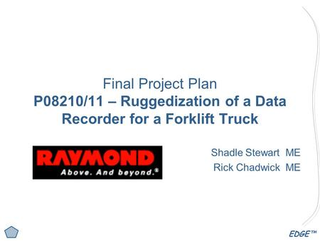EDGE™ Final Project Plan P08210/11 – Ruggedization of a Data Recorder for a Forklift Truck Shadle Stewart ME Rick Chadwick ME.