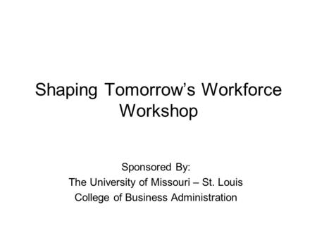 Shaping Tomorrow's Workforce Workshop Sponsored By: The University of Missouri – St. Louis College of Business Administration.