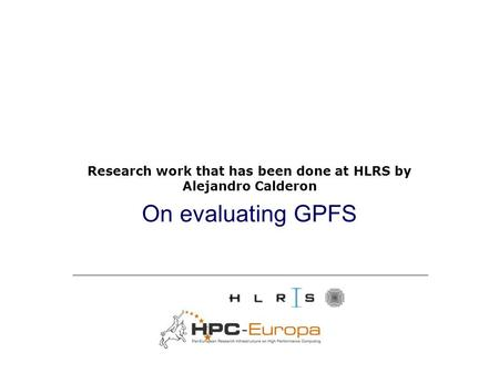 On evaluating GPFS Research work that has been done at HLRS by Alejandro Calderon.