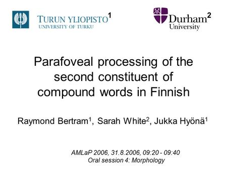 Parafoveal processing of the second constituent of compound words in Finnish Raymond Bertram 1, Sarah White 2, Jukka Hyönä 1 AMLaP 2006, 31.8.2006, 09:20.