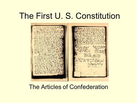 The First U. S. Constitution The Articles of Confederation.