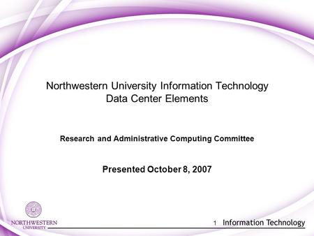 1 Northwestern University Information Technology Data Center Elements Research and Administrative Computing Committee Presented October 8, 2007.