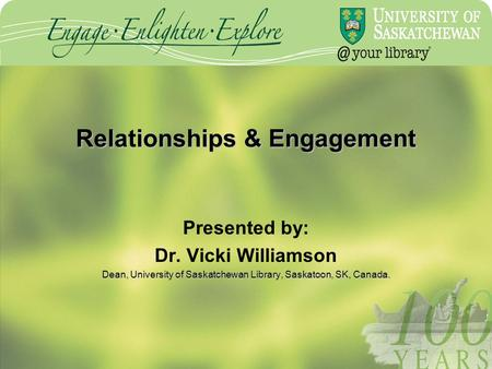 Relationships & Engagement Presented by: Dr. Vicki Williamson Dean, University of Saskatchewan Library, Saskatoon, SK, Canada.