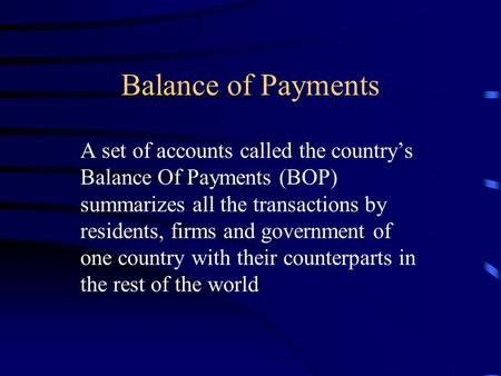 Balance of Payments A set of accounts called the country's Balance Of Payments (BOP) summarizes all the transactions by residents, firms and government.