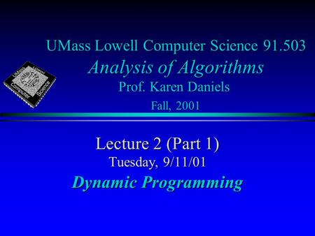 UMass Lowell Computer Science 91.503 Analysis of Algorithms Prof. Karen Daniels Fall, 2001 Lecture 2 (Part 1) Tuesday, 9/11/01 Dynamic Programming.
