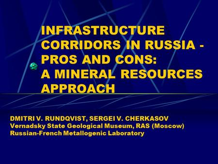 INFRASTRUCTURE CORRIDORS IN RUSSIA - PROS AND CONS: A MINERAL RESOURCES APPROACH DMITRI V. RUNDQVIST, SERGEI V. CHERKASOV Vernadsky State Geological Museum,