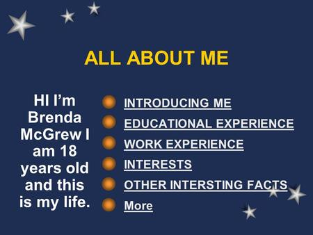 ALL ABOUT ME INTRODUCING ME EDUCATIONAL EXPERIENCE WORK EXPERIENCE INTERESTS OTHER INTERSTING FACTS More HI I'm Brenda McGrew I am 18 years old and this.