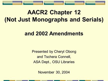 AACR2 Chapter 12 (Not Just Monographs and Serials) and 2002 Amendments Presented by Cheryl Obong and Tschera Connell, ASA Dept., OSU Libraries November.