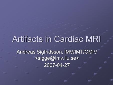 Artifacts in Cardiac MRI Andreas Sigfridsson, IMV/IMT/CMIV Andreas Sigfridsson, IMV/IMT/CMIV 2007-04-27.