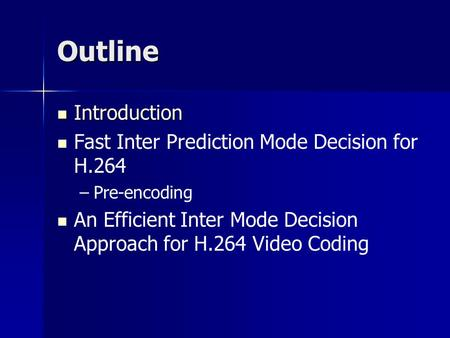 Outline Introduction Introduction Fast Inter Prediction Mode Decision for H.264 – –Pre-encoding An Efficient Inter Mode Decision Approach for H.264 Video.