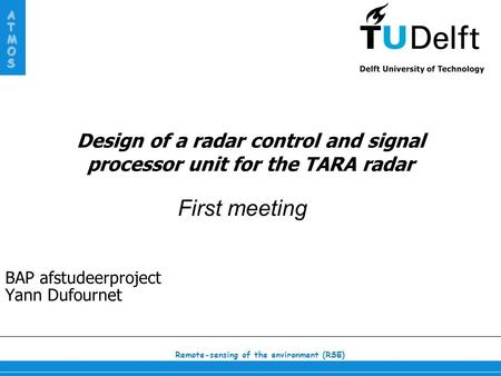 Remote-sensing of the environment (RSE) ATMOS Design of a radar control and signal processor unit for the TARA radar BAP afstudeerproject Yann Dufournet.