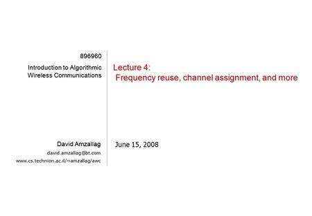 [1][1][1][1] Lecture 4: Frequency reuse, channel assignment, and more June 15, 2008 896960 Introduction to Algorithmic Wireless Communications David Amzallag.