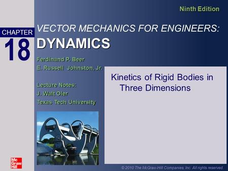 DYNAMICS VECTOR MECHANICS FOR ENGINEERS: DYNAMICS Ninth Edition CHAPTER © 2010 The McGraw-Hill Companies, Inc. All rights reserved. 18 Ferdinand P. Beer.