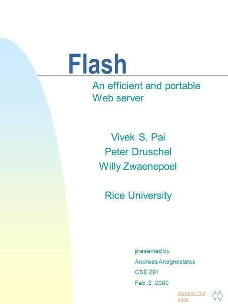 Jump to first page Flash An efficient and portable Web server presented by Andreas Anagnostatos CSE 291 Feb. 2, 2000 Vivek S. Pai Peter Druschel Willy.