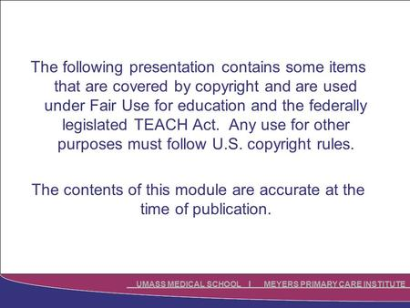 UMASS MEDICAL SCHOOL MEYERS PRIMARY CARE INSTITUTE The following presentation contains some items that are covered by copyright and are used under Fair.