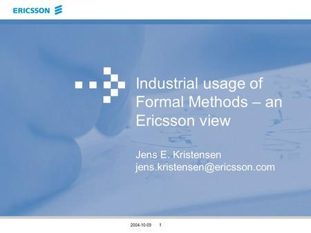 2004-10-091 Industrial usage of Formal Methods – an Ericsson view Jens E. Kristensen