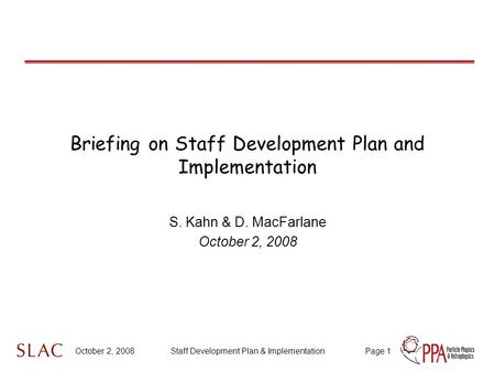 October 2, 2008Staff Development Plan & ImplementationPage 1 Briefing on Staff Development Plan and Implementation S. Kahn & D. MacFarlane October 2, 2008.