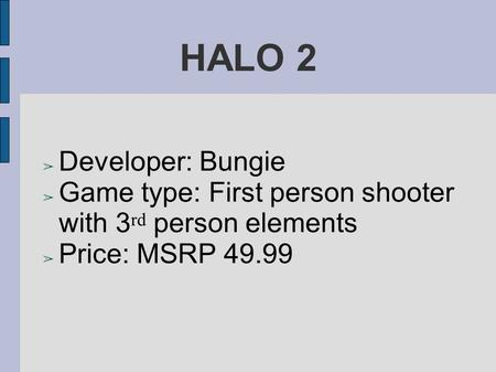HALO 2 ➢ Developer: Bungie ➢ Game type: First person shooter with 3 rd person elements ➢ Price: MSRP 49.99.