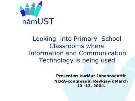 Looking into Primary School Classrooms where Information and Communication Technology is being used Presenter: Þuríður Jóhannsdóttir NERA-congress in Reykjavík.