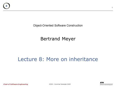 Chair of Software Engineering OOSC - Summer Semester 2005 1 Bertrand Meyer Object-Oriented Software Construction Lecture 8: More on inheritance.