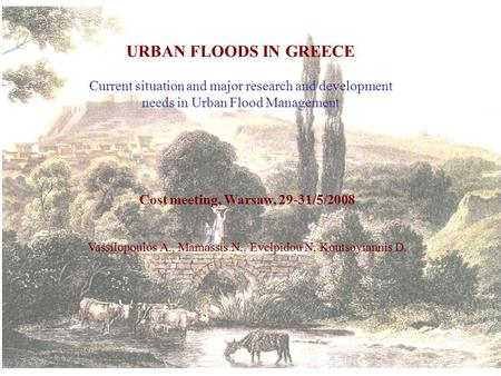 URBAN FLOODS IN GREECE Current situation and major research and development needs in Urban Flood Management Cost meeting, Warsaw, 29-31/5/2008 Vassilopoulos.