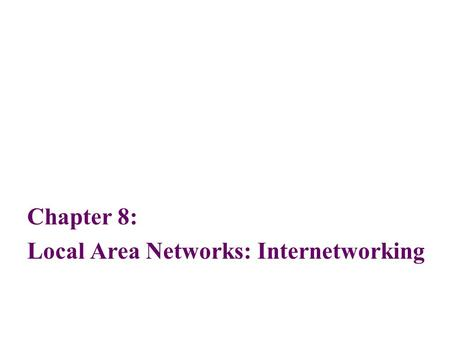 Chapter 8: Local Area Networks: Internetworking. 2 Objectives List the reasons for interconnecting multiple local area network segments and interconnecting.