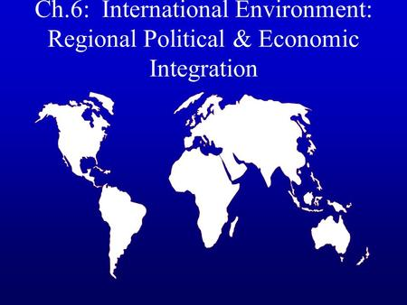 Ch.6: International Environment: Regional Political & Economic Integration.