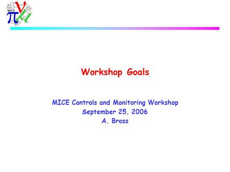 Workshop Goals MICE Controls and Monitoring Workshop September 25, 2006 A. Bross.